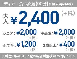 ディナー食べ放題【90分】(3歳未満は無料) 大人¥2,400【税込価格】¥2,640 シニア¥2,000【税込価格】¥2,200 中高生¥2,000【税込価格】¥2,200 小学生¥1,200【税込価格】¥1,320 3歳以上¥400【税込価格】¥440 ※料金の詳細は、下記の各店料金検索でご覧下さい